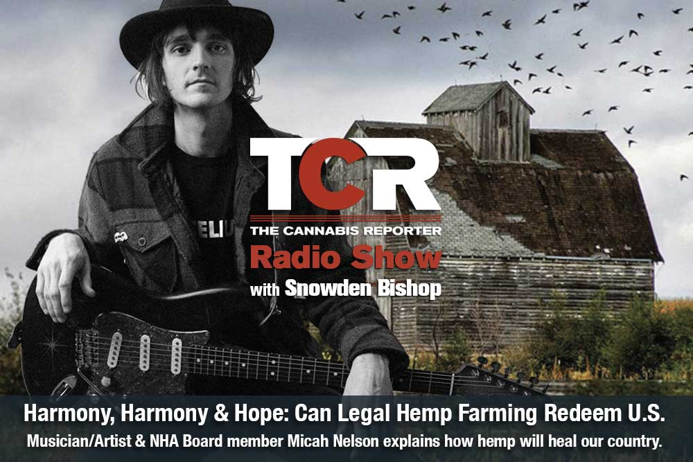 The Cannabis Reporter Radio Show hosted by Snowden Bishop - Micah Nelson Harvesting Harmony Healing and Hope for American Farmers